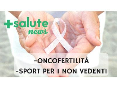 Oncofertilità e sport per i non vedenti in +SALUTE NEWS 18 PUNTATA