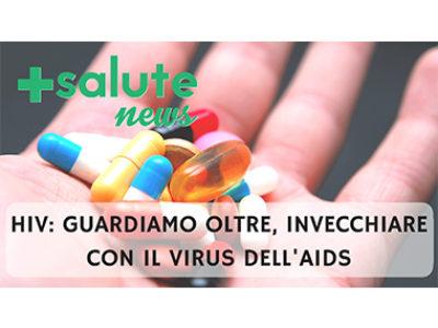 HIV guardiamo oltre, invecchiare con il virus dell'AIDS in +SALUTE NEWS 23 PUNTATA