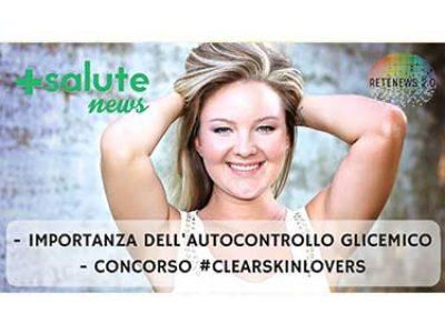 Importanza autocontrollo glicemico; concorso #clearskinlovers +SALUTE NEWS - 38 PUNTATA