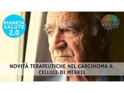 Novità terapeutiche nel carcinoma a cellule di Merkel. PIANETA SALUTE 2.0 129a puntata